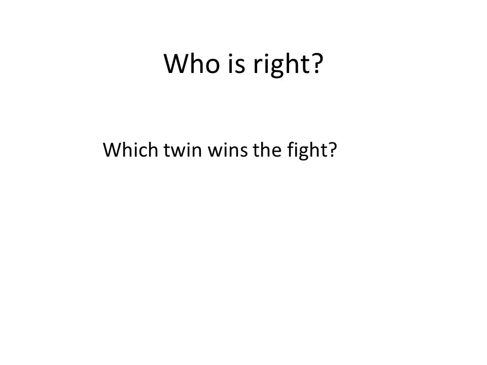 Who is right? Which twin wins the fight?