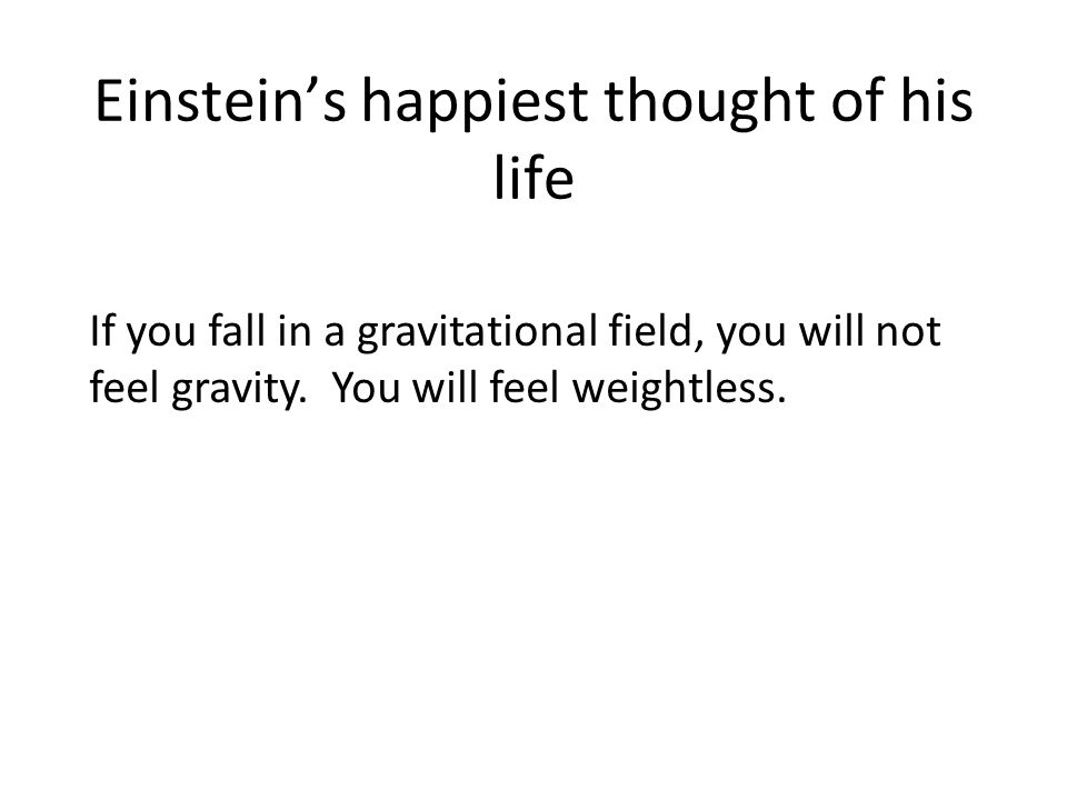 Einstein's happiest thought of his life If you fall in a gravitational field, you will not feel gravity. You will feel weightless.