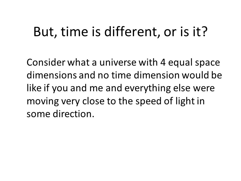 But, time is different, or is it? Consider what a universe with 4 equal space dimensions and no time dimension would be like if you and me and everyth