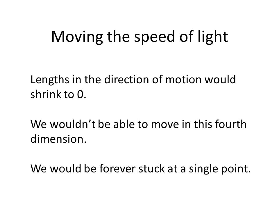 Moving the speed of light Lengths in the direction of motion would shrink to 0. We wouldn't be able to move in this fourth dimension. We would be fore