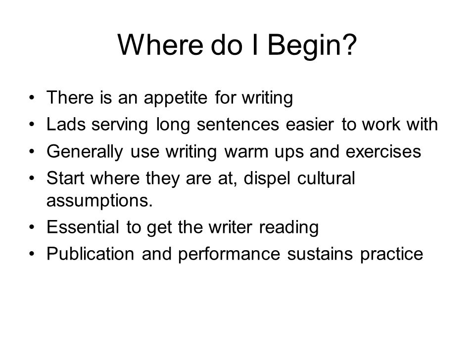Where do I Begin? There is an appetite for writing Lads serving long sentences easier to work with Generally use writing warm ups and exercises Start