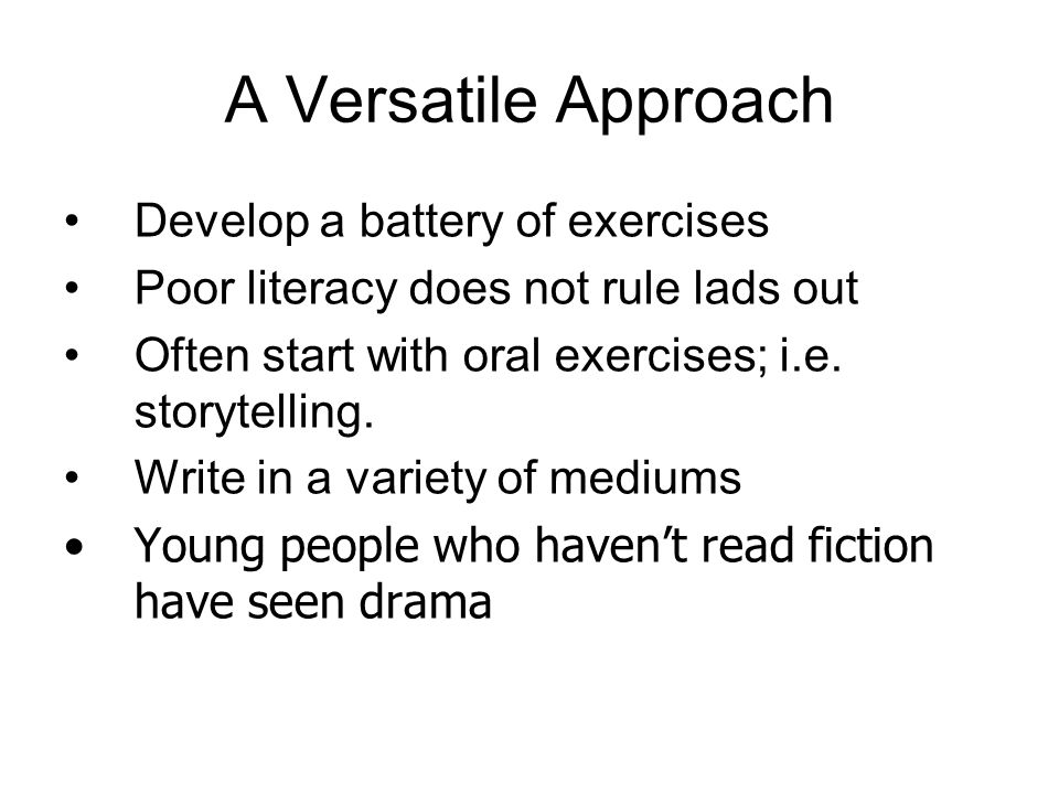 A Versatile Approach Develop a battery of exercises Poor literacy does not rule lads out Often start with oral exercises; i.e.