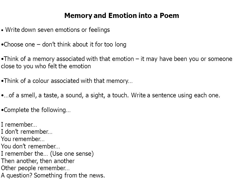 Memory and Emotion into a Poem Write down seven emotions or feelings Choose one – don't think about it for too long Think of a memory associated with that emotion – it may have been you or someone close to you who felt the emotion Think of a colour associated with that memory… …of a smell, a taste, a sound, a sight, a touch.