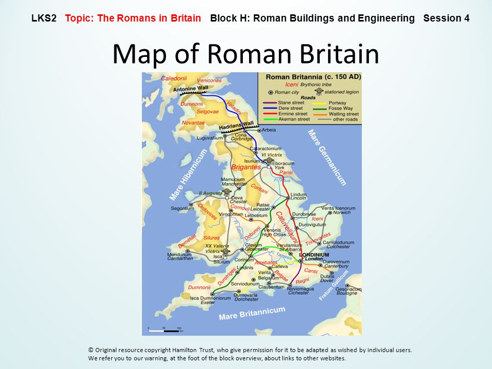 Map of Roman Britain LKS2 Topic: The Romans in Britain Block H: Roman Buildings and Engineering Session 4 © Original resource copyright Hamilton Trust, who give permission for it to be adapted as wished by individual users.