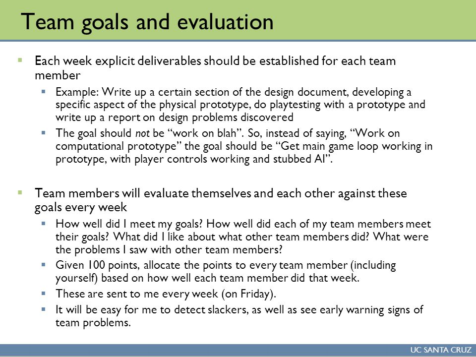 UC SANTA CRUZ Team goals and evaluation  Each week explicit deliverables should be established for each team member  Example: Write up a certain sec