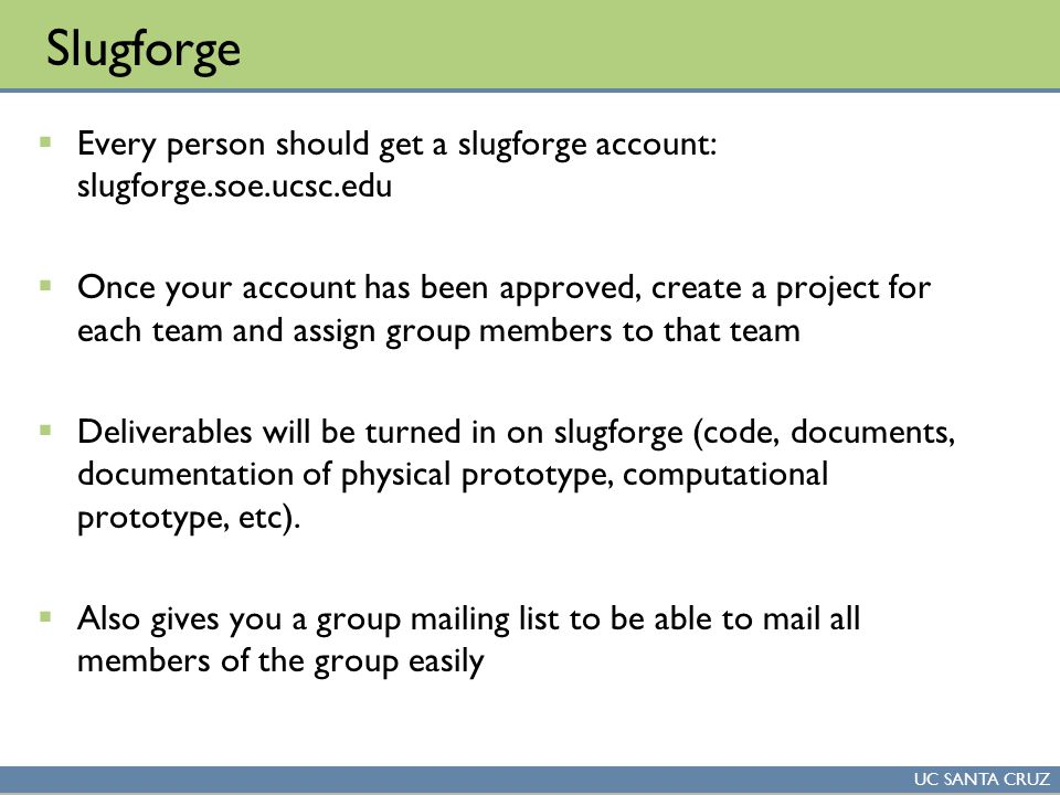 UC SANTA CRUZ Slugforge  Every person should get a slugforge account: slugforge.soe.ucsc.edu  Once your account has been approved, create a project