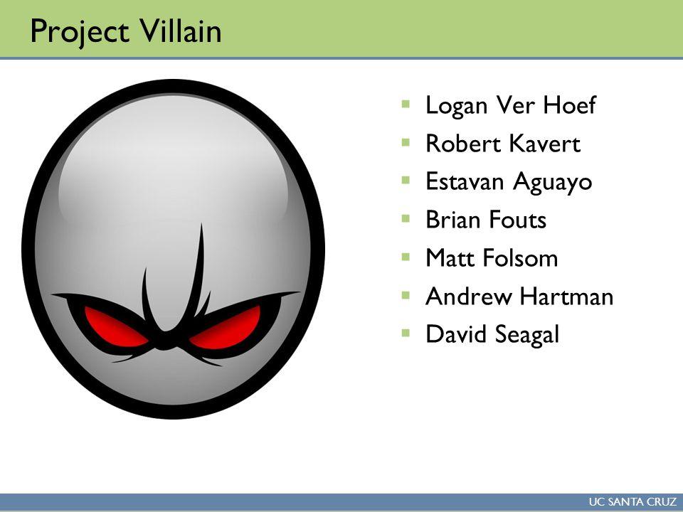 UC SANTA CRUZ Project Villain  Logan Ver Hoef  Robert Kavert  Estavan Aguayo  Brian Fouts  Matt Folsom  Andrew Hartman  David Seagal