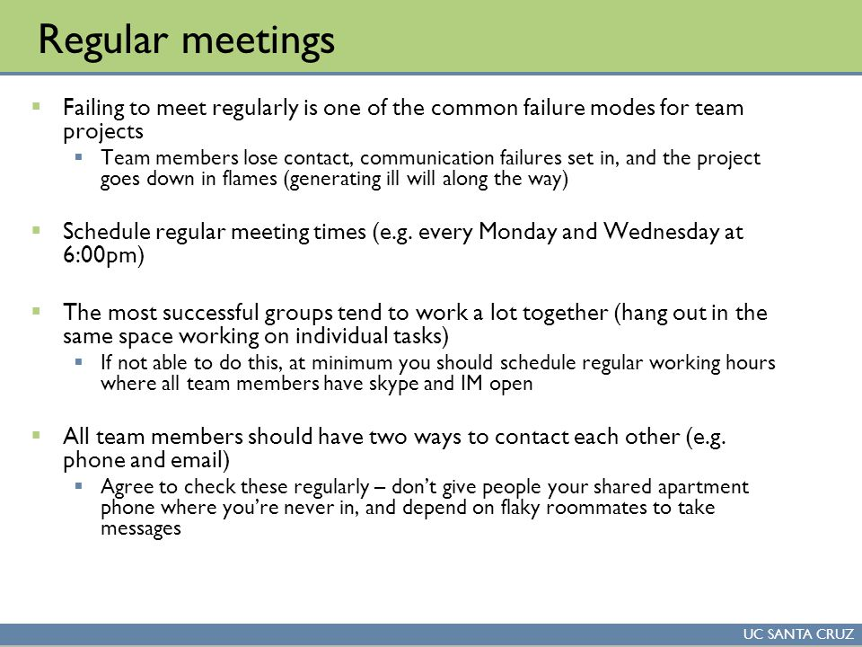 UC SANTA CRUZ Regular meetings  Failing to meet regularly is one of the common failure modes for team projects  Team members lose contact, communica