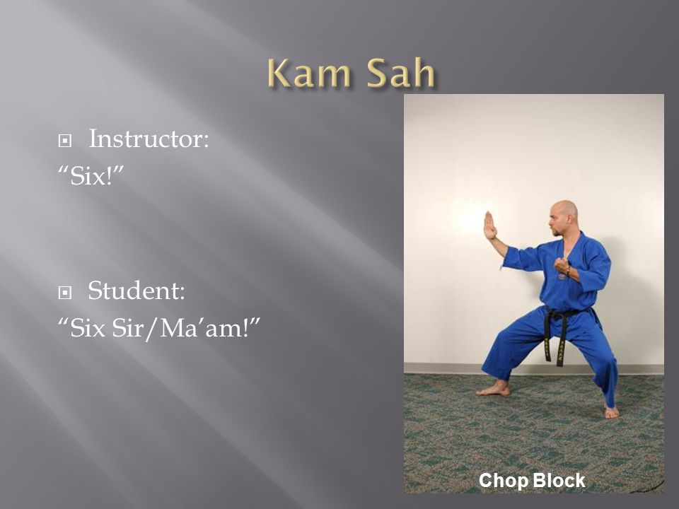  Instructor: Six!  Student: Six Sir/Ma'am! Chop Block