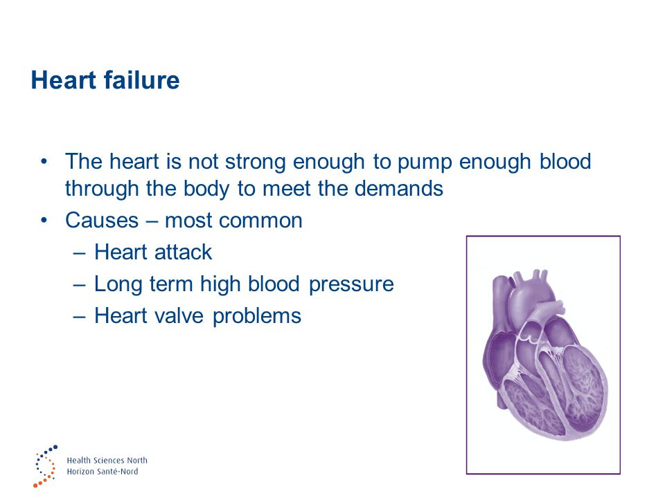 Heart failure The heart is not strong enough to pump enough blood through the body to meet the demands Causes – most common –Heart attack –Long term high blood pressure –Heart valve problems