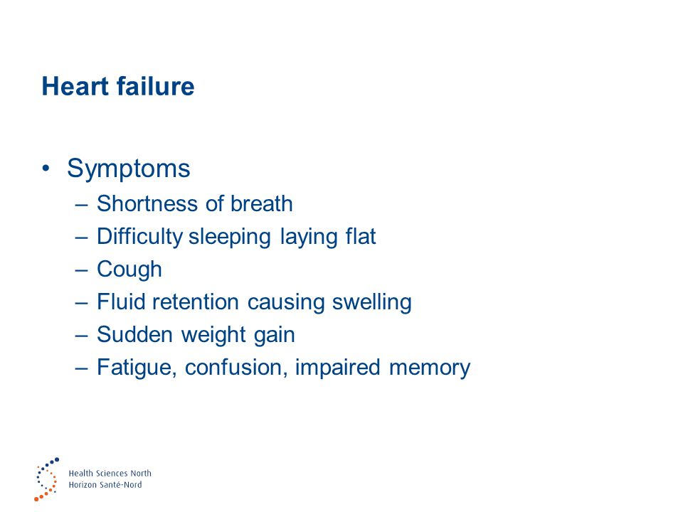 Heart failure Symptoms –Shortness of breath –Difficulty sleeping laying flat –Cough –Fluid retention causing swelling –Sudden weight gain –Fatigue, confusion, impaired memory