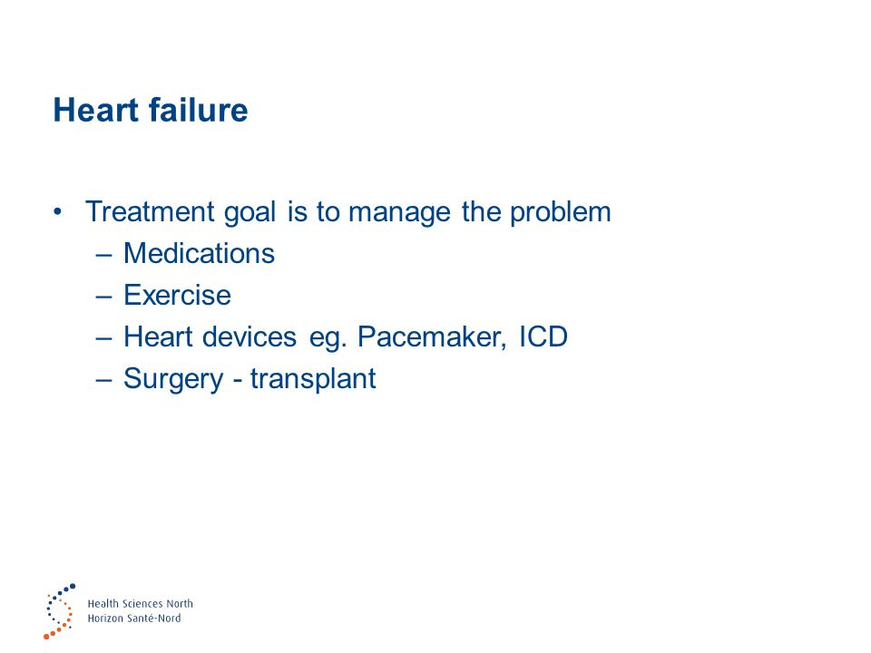 Heart failure Treatment goal is to manage the problem –Medications –Exercise –Heart devices eg. Pacemaker, ICD –Surgery - transplant