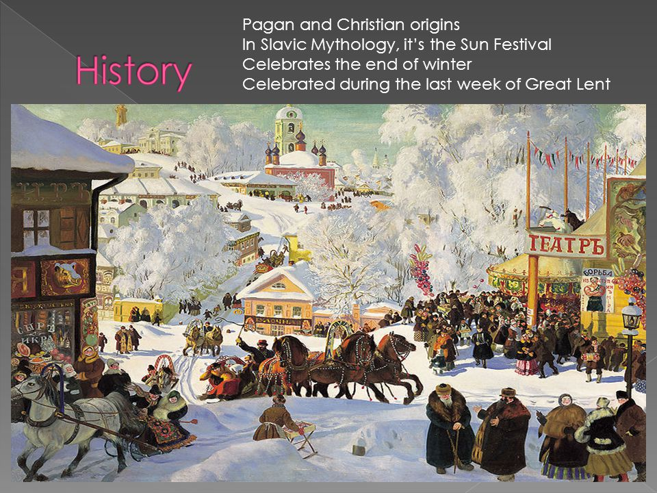 Pagan and Christian origins In Slavic Mythology, it's the Sun Festival Celebrates the end of winter Celebrated during the last week of Great Lent