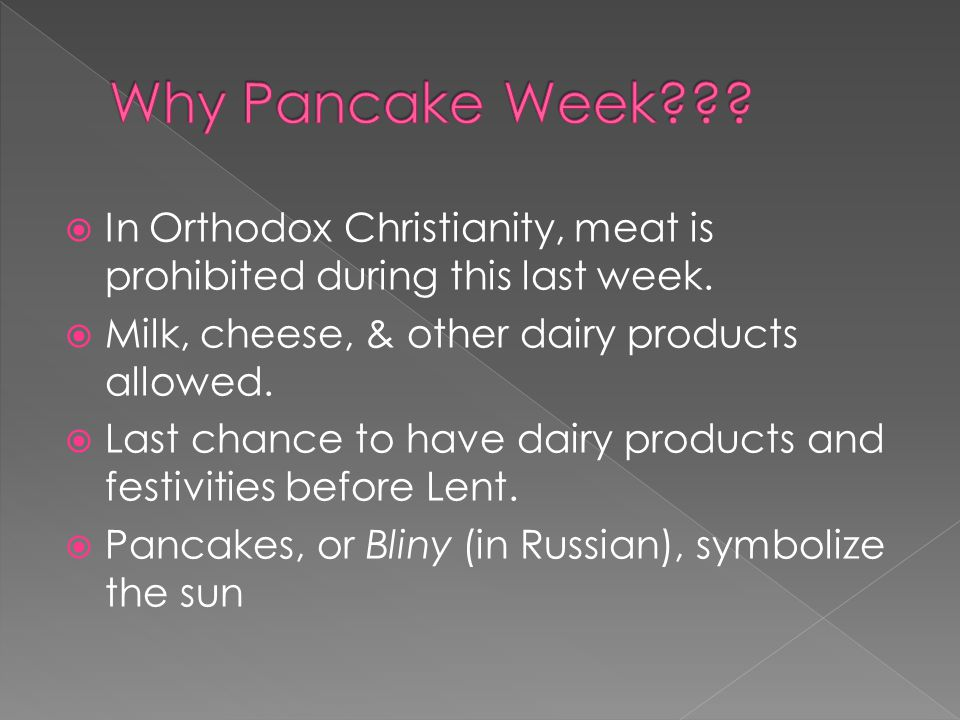  In Orthodox Christianity, meat is prohibited during this last week.  Milk, cheese, & other dairy products allowed.  Last chance to have dairy prod
