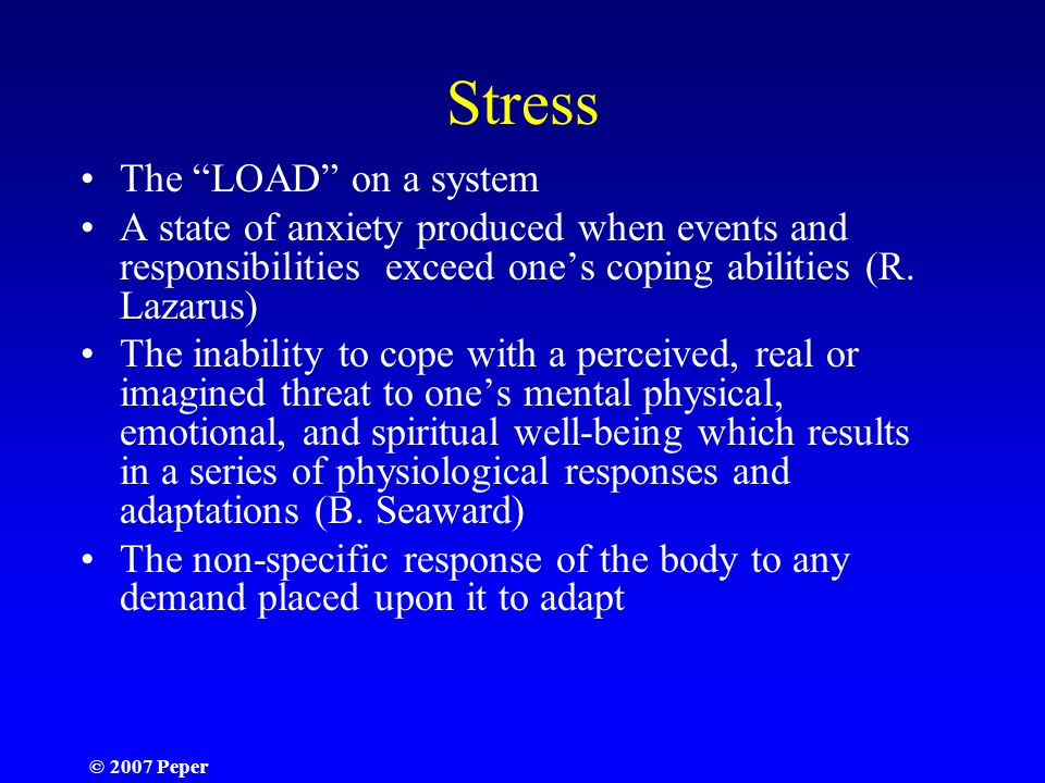 © 2007 Peper Stress The LOAD on a system A state of anxiety produced when events and responsibilities exceed one's coping abilities (R.