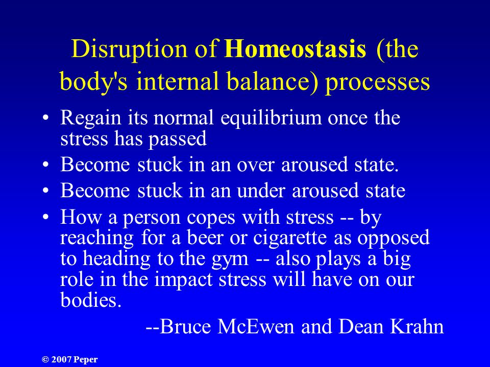 © 2007 Peper Disruption of Homeostasis (the body s internal balance) processes Regain its normal equilibrium once the stress has passed Become stuck in an over aroused state.