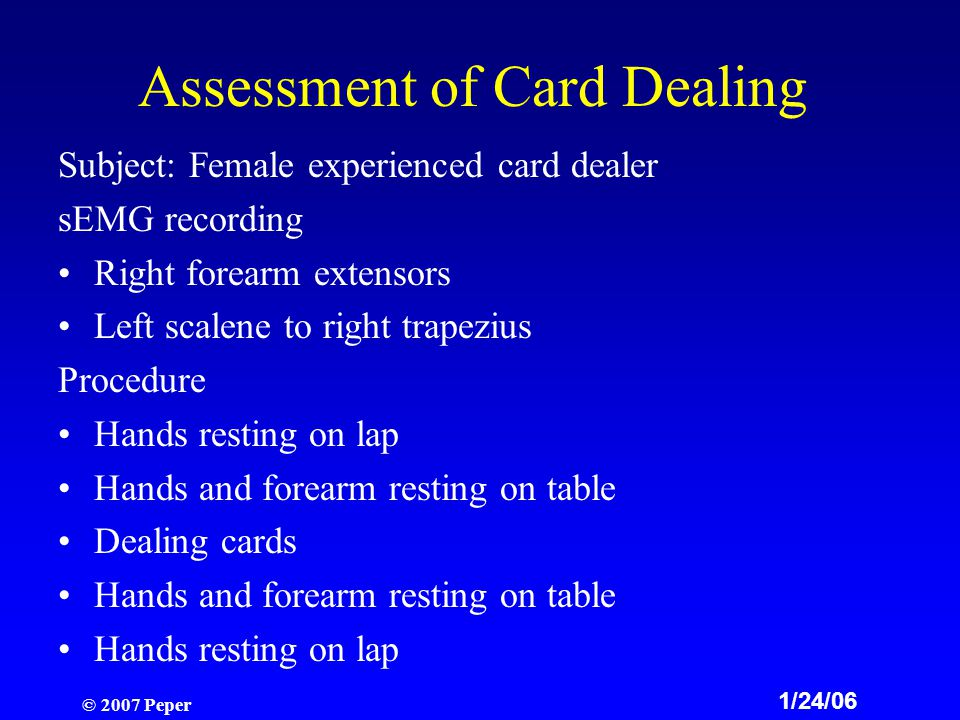 © 2007 Peper Assessment of Card Dealing Subject: Female experienced card dealer sEMG recording Right forearm extensors Left scalene to right trapezius Procedure Hands resting on lap Hands and forearm resting on table Dealing cards Hands and forearm resting on table Hands resting on lap 1/24/06