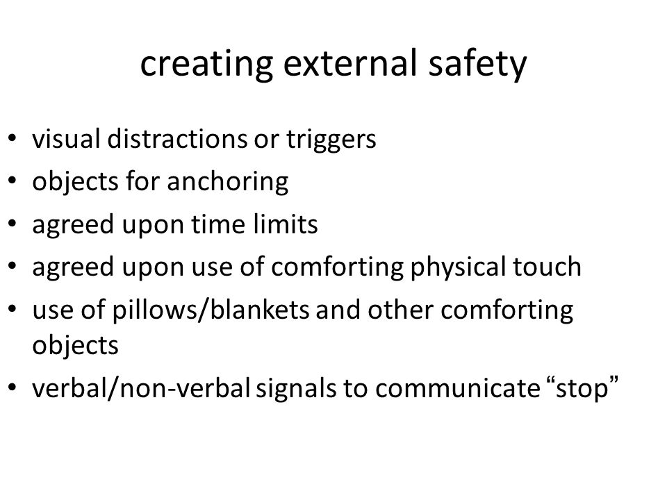 creating external safety visual distractions or triggers objects for anchoring agreed upon time limits agreed upon use of comforting physical touch use of pillows/blankets and other comforting objects verbal/non-verbal signals to communicate stop