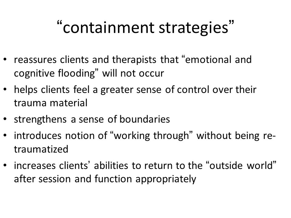 containment strategies reassures clients and therapists that emotional and cognitive flooding will not occur helps clients feel a greater sense of control over their trauma material strengthens a sense of boundaries introduces notion of working through without being re- traumatized increases clients ' abilities to return to the outside world after session and function appropriately
