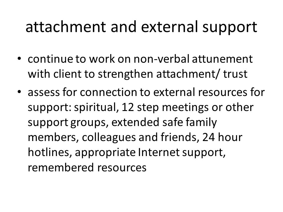 attachment and external support continue to work on non-verbal attunement with client to strengthen attachment/ trust assess for connection to external resources for support: spiritual, 12 step meetings or other support groups, extended safe family members, colleagues and friends, 24 hour hotlines, appropriate Internet support, remembered resources