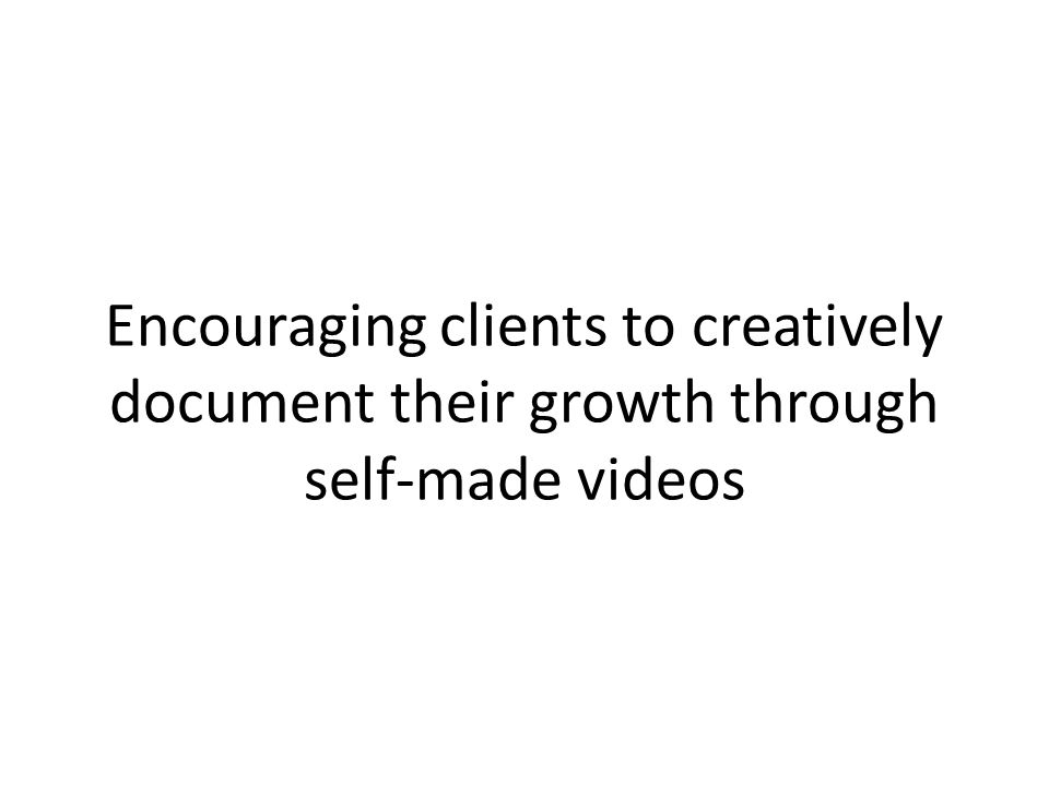 Encouraging clients to creatively document their growth through self-made videos