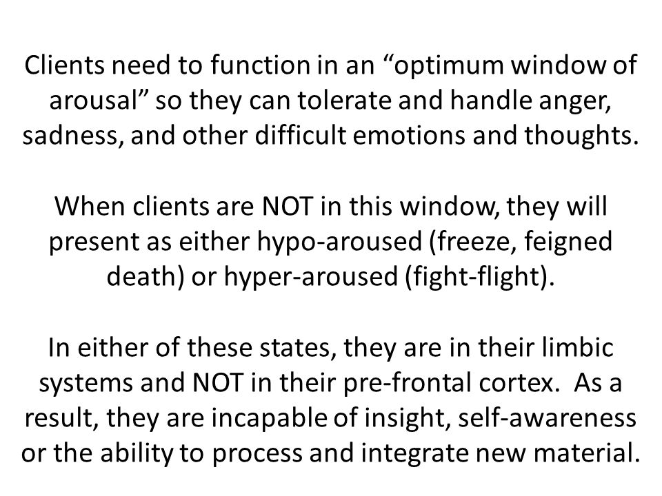 Clients need to function in an optimum window of arousal so they can tolerate and handle anger, sadness, and other difficult emotions and thoughts.