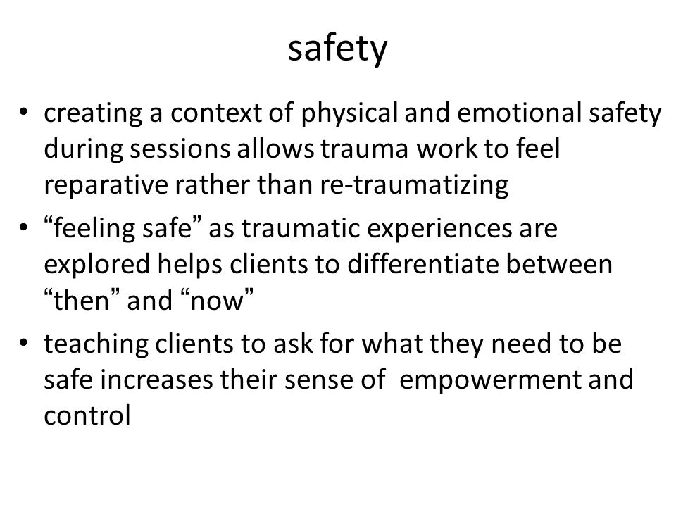 safety creating a context of physical and emotional safety during sessions allows trauma work to feel reparative rather than re-traumatizing feeling safe as traumatic experiences are explored helps clients to differentiate between then and now teaching clients to ask for what they need to be safe increases their sense of empowerment and control