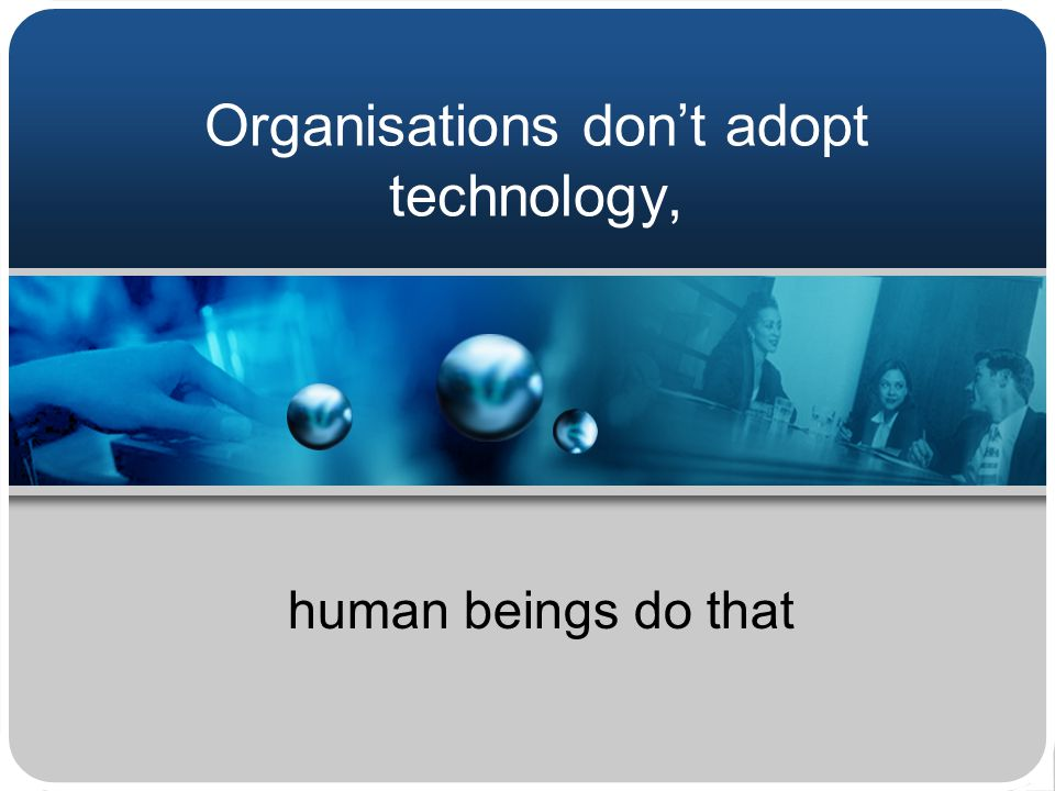 Organisations don't adopt technology, human beings do that