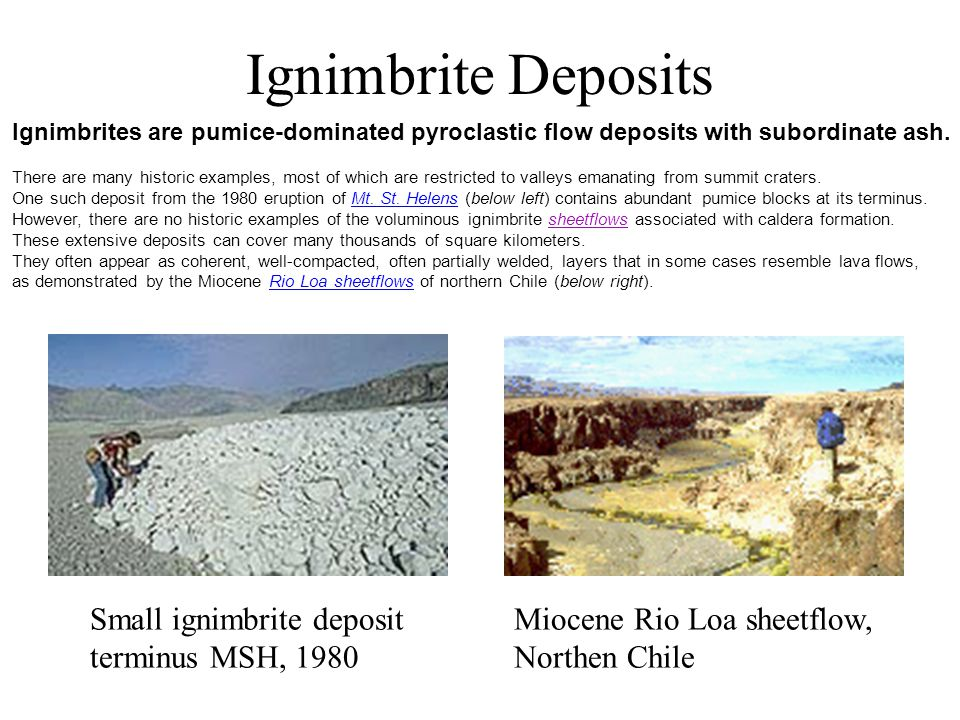 Ignimbrite Deposits Small ignimbrite deposit terminus MSH, 1980 Ignimbrites are pumice-dominated pyroclastic flow deposits with subordinate ash.
