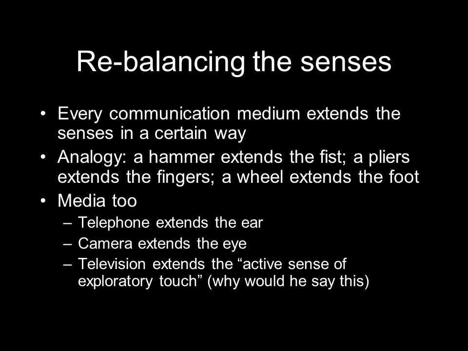 McLuhan's most famous statement is: The medium is the message. This encapsulated his philosophy that media are environments: people change in response to their changes in environment so communication innovations cause social change McLuhan was a technological determinist His argument depended on the idea of rebalancing of the senses