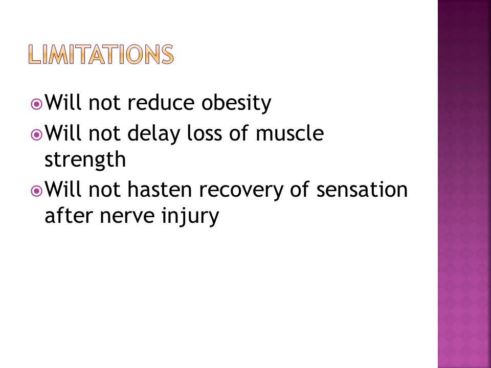  Will not reduce obesity  Will not delay loss of muscle strength  Will not hasten recovery of sensation after nerve injury