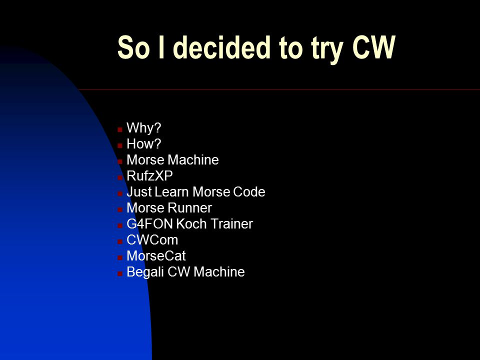 So I decided to try CW Why? How? Morse Machine RufzXP Just Learn Morse Code Morse Runner G4FON Koch Trainer CWCom MorseCat Begali CW Machine