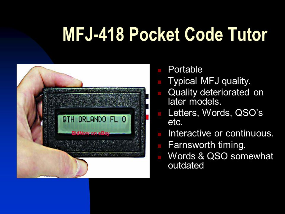 MFJ-418 Pocket Code Tutor Portable Typical MFJ quality. Quality deteriorated on later models. Letters, Words, QSO's etc. Interactive or continuous. Fa