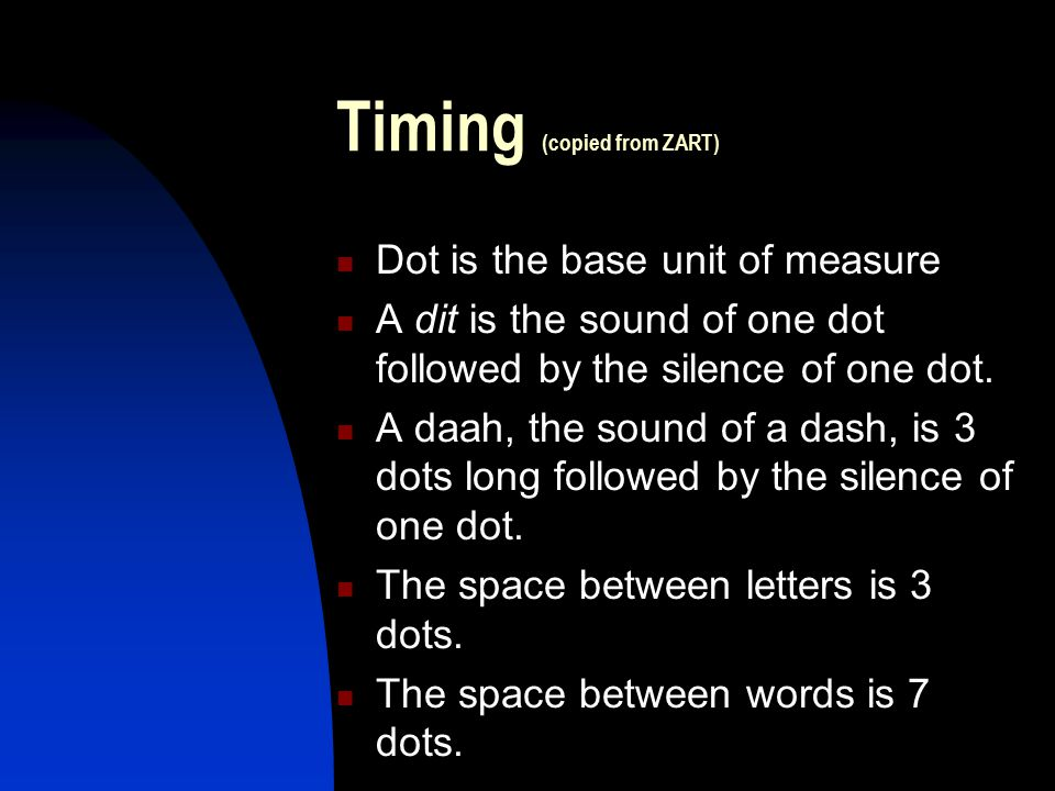 Timing (copied from ZART) Dot is the base unit of measure A dit is the sound of one dot followed by the silence of one dot. A daah, the sound of a das