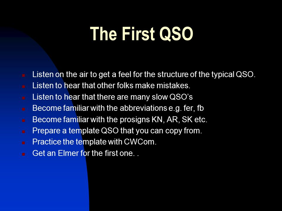 The First QSO Listen on the air to get a feel for the structure of the typical QSO. Listen to hear that other folks make mistakes. Listen to hear that