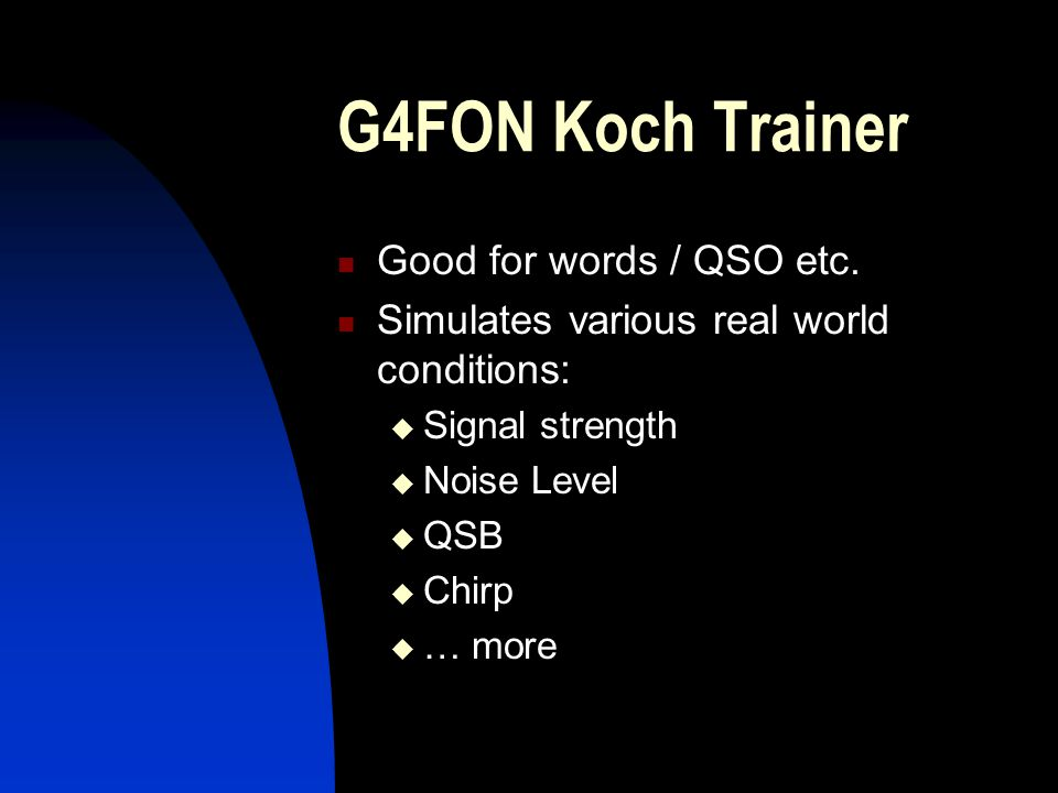 G4FON Koch Trainer Good for words / QSO etc. Simulates various real world conditions:  Signal strength  Noise Level  QSB  Chirp  … more