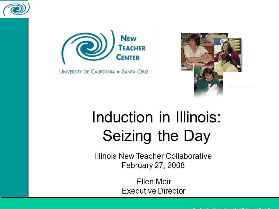 New Teacher Center, University of California at Santa Cruz Induction in Illinois: Seizing the Day Ellen Moir Executive Director Illinois New Teacher Collaborative February 27, 2008