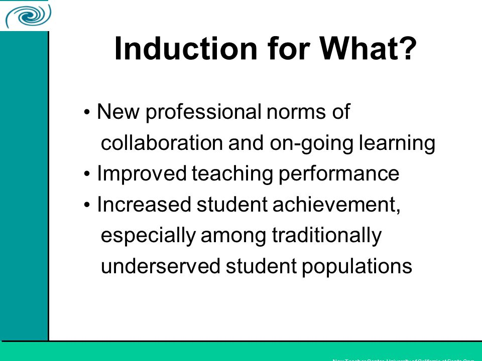 New Teacher Center, University of California at Santa Cruz New professional norms of collaboration and on-going learning Improved teaching performance Increased student achievement, especially among traditionally underserved student populations Induction for What