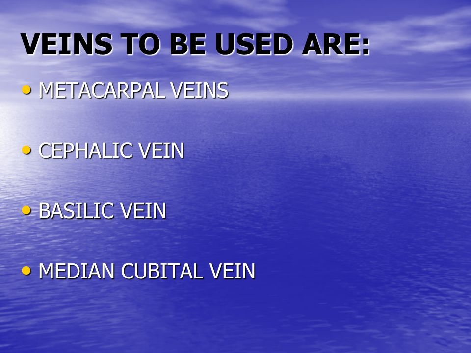 VEINS TO BE USED ARE: METACARPAL VEINS METACARPAL VEINS CEPHALIC VEIN CEPHALIC VEIN BASILIC VEIN BASILIC VEIN MEDIAN CUBITAL VEIN MEDIAN CUBITAL VEIN