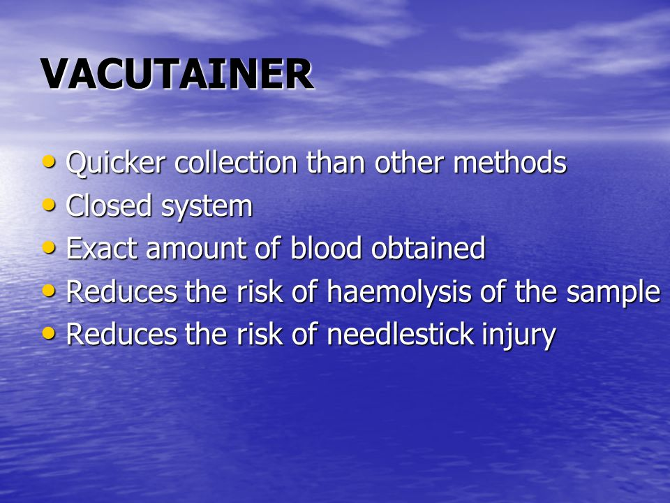 VACUTAINER Quicker collection than other methods Quicker collection than other methods Closed system Closed system Exact amount of blood obtained Exact amount of blood obtained Reduces the risk of haemolysis of the sample Reduces the risk of haemolysis of the sample Reduces the risk of needlestick injury Reduces the risk of needlestick injury
