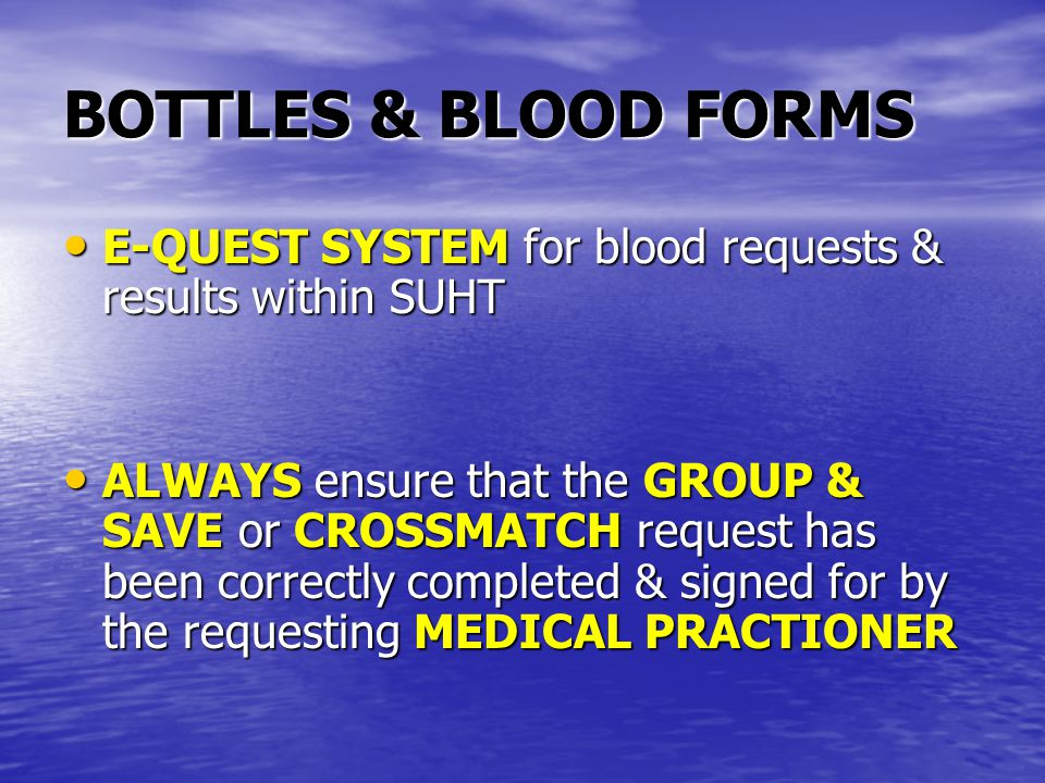 BOTTLES & BLOOD FORMS E-QUEST SYSTEM for blood requests & results within SUHT E-QUEST SYSTEM for blood requests & results within SUHT ALWAYS ensure that the GROUP & SAVE or CROSSMATCH request has been correctly completed & signed for by the requesting MEDICAL PRACTIONER ALWAYS ensure that the GROUP & SAVE or CROSSMATCH request has been correctly completed & signed for by the requesting MEDICAL PRACTIONER