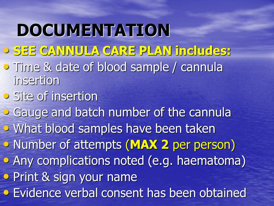 DOCUMENTATION SEE CANNULA CARE PLAN includes: SEE CANNULA CARE PLAN includes: Time & date of blood sample / cannula insertion Time & date of blood sample / cannula insertion Site of insertion Site of insertion Gauge and batch number of the cannula Gauge and batch number of the cannula What blood samples have been taken What blood samples have been taken Number of attempts (MAX 2 per person) Number of attempts (MAX 2 per person) Any complications noted (e.g.