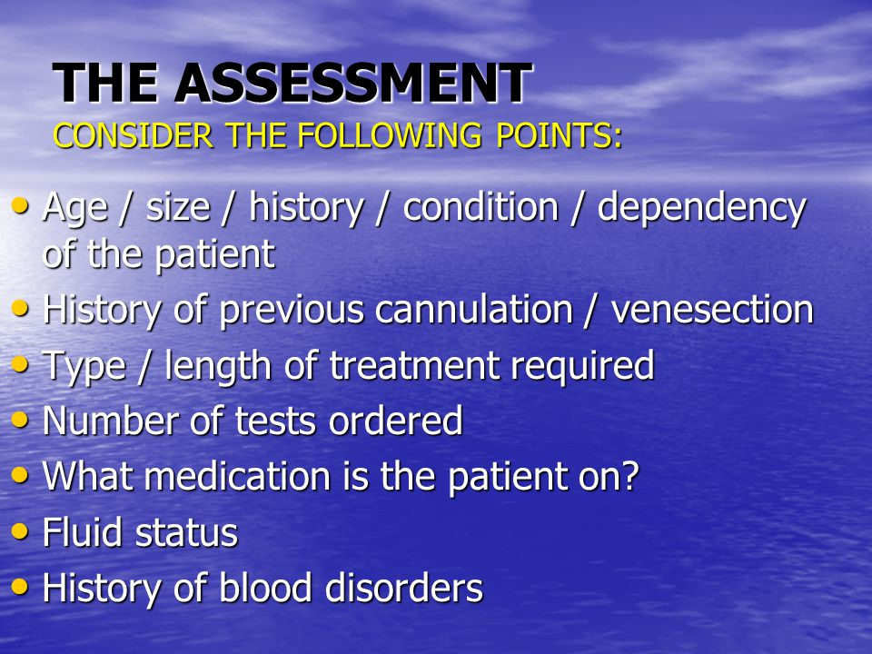 THE ASSESSMENT CONSIDER THE FOLLOWING POINTS: Age / size / history / condition / dependency of the patient Age / size / history / condition / dependency of the patient History of previous cannulation / venesection History of previous cannulation / venesection Type / length of treatment required Type / length of treatment required Number of tests ordered Number of tests ordered What medication is the patient on.