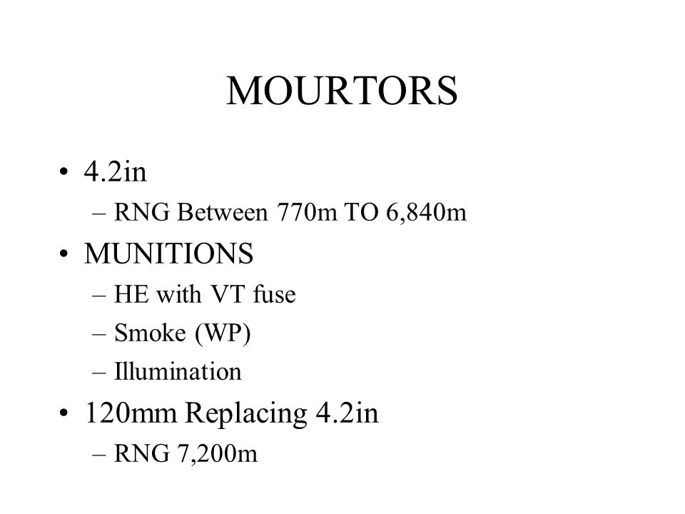 MOURTORS 4.2in –RNG Between 770m TO 6,840m MUNITIONS –HE with VT fuse –Smoke (WP) –Illumination 120mm Replacing 4.2in –RNG 7,200m