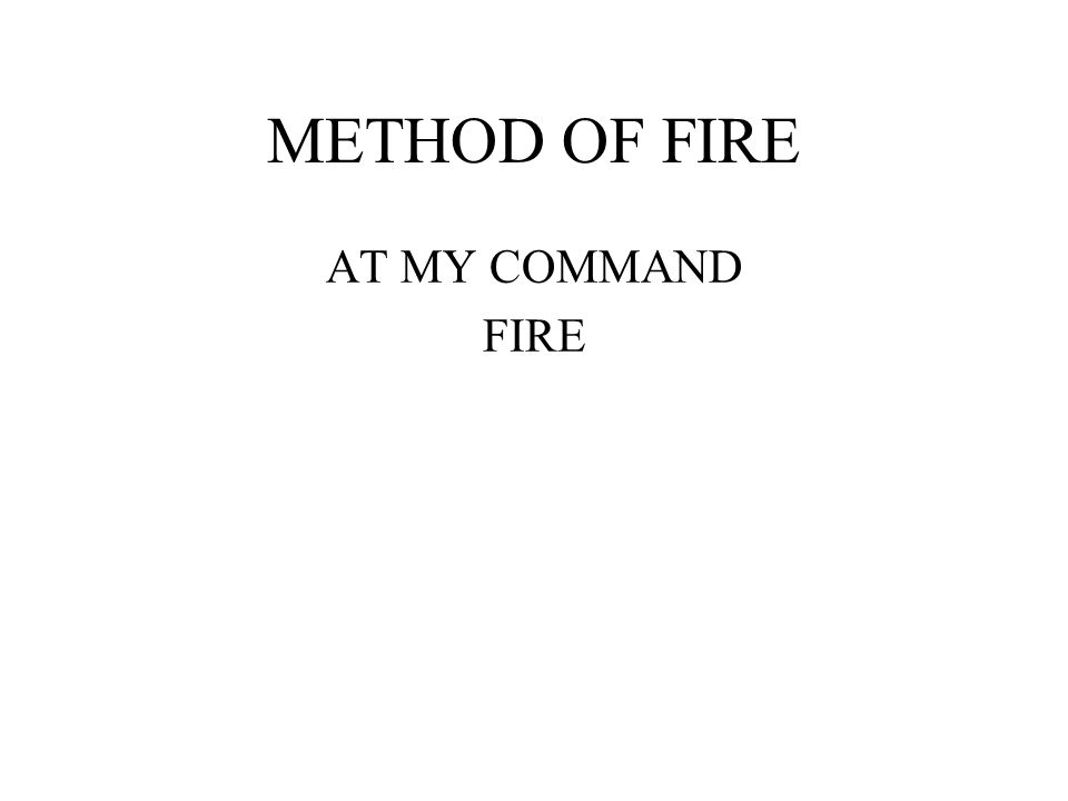 METHOD OF FIRE AT MY COMMAND FIRE