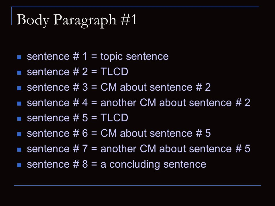 Body Paragraph #1 sentence # 1 = topic sentence sentence # 2 = TLCD sentence # 3 = CM about sentence # 2 sentence # 4 = another CM about sentence # 2 sentence # 5 = TLCD sentence # 6 = CM about sentence # 5 sentence # 7 = another CM about sentence # 5 sentence # 8 = a concluding sentence