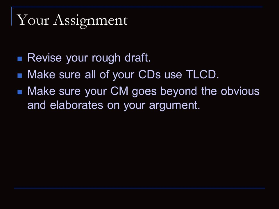 Your Assignment Revise your rough draft. Make sure all of your CDs use TLCD.