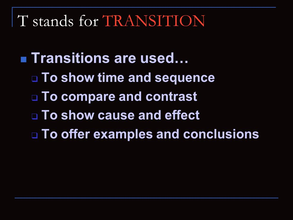 T stands for TRANSITION Transitions are used…  To show time and sequence  To compare and contrast  To show cause and effect  To offer examples and conclusions