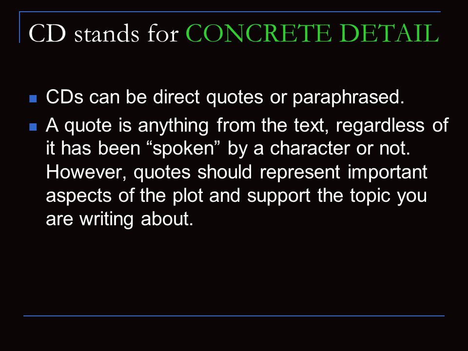 "CD stands for CONCRETE DETAIL CDs can be direct quotes or paraphrased. A quote is anything from the text, regardless of it has been ""spoken"" by a char"