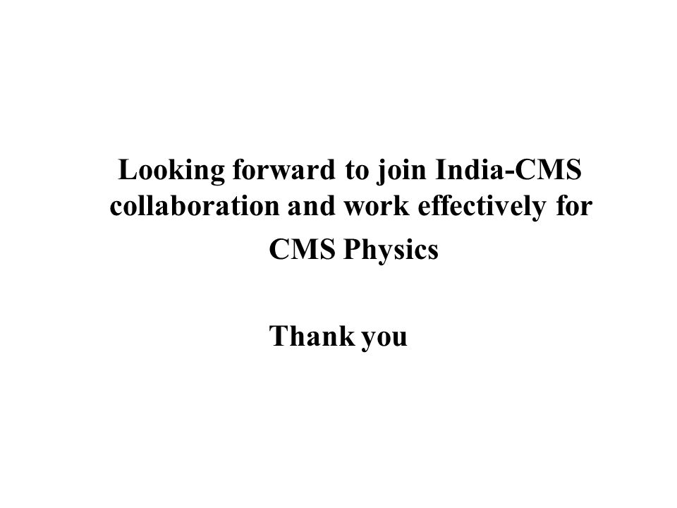 Looking forward to join India-CMS collaboration and work effectively for CMS Physics Thank you